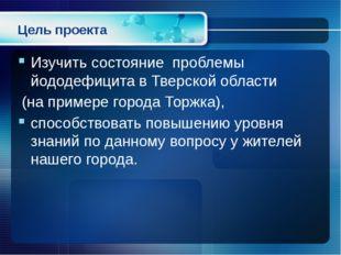 Цель проекта Изучить состояние проблемы йододефицита в Тверской области (на п