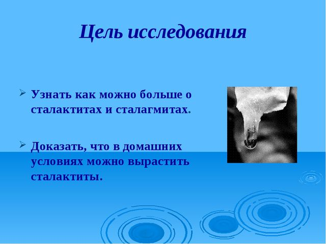 Цель исследования Узнать как можно больше о сталактитах и сталагмитах. Доказа...