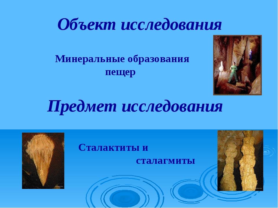 Объект исследования Предмет исследования Минеральные образования пещер Сталак...