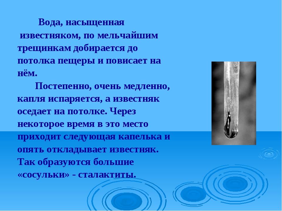 Вода, насыщенная известняком, по мельчайшим трещинкам добирается до потолка...