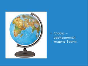 Глобус – уменьшенная модель Земли.