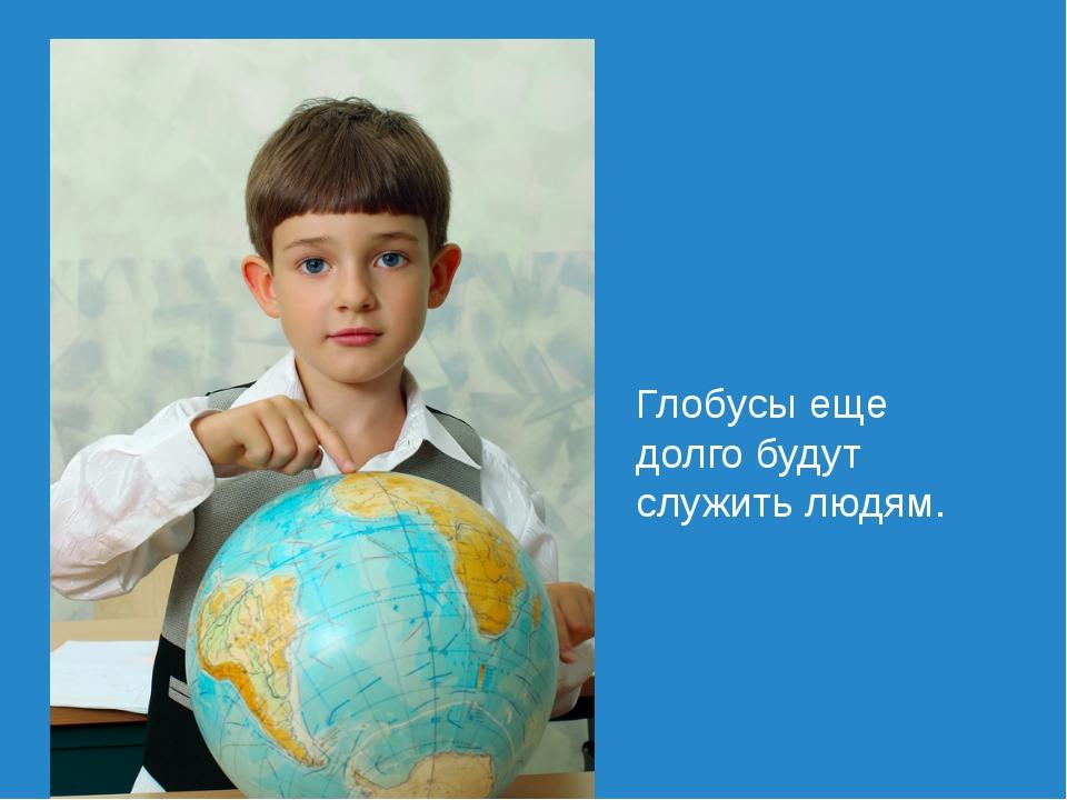 Глобусы еще долго будут служить людям.