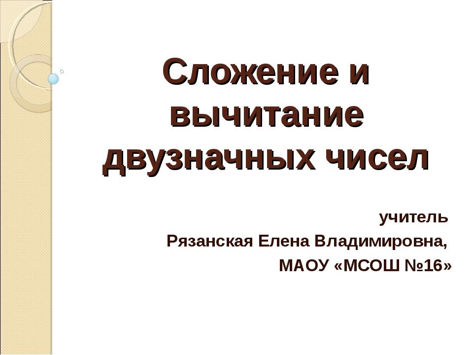 Сложение и вычитание двузначных чисел учитель Рязанская Елена Владимировна, М...