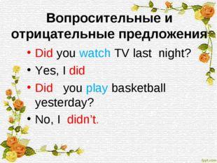 Вопросительные и отрицательные предложения Did you watch TV last night? Yes,