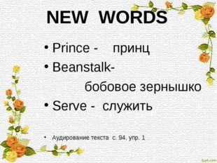 NEW WORDS Prince - принц Beanstalk- бобовое зернышко Serve - служить Аудирова