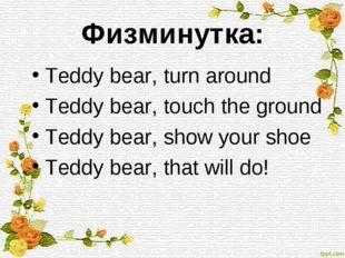 Физминутка: Teddy bear, turn around Teddy bear, touch the ground Teddy bear,