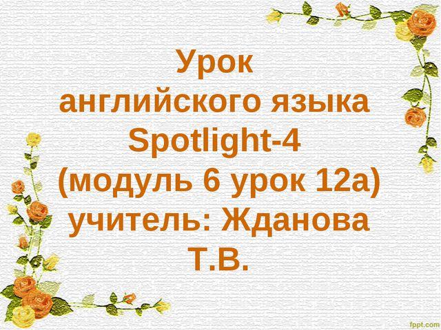 Урок английского языка Spotlight-4 (модуль 6 урок 12а) учитель: Жданова Т.В.