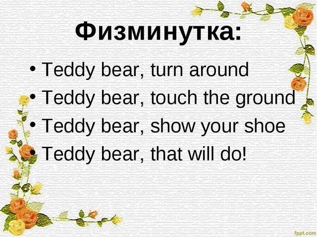 Физминутка: Teddy bear, turn around Teddy bear, touch the ground Teddy bear,...