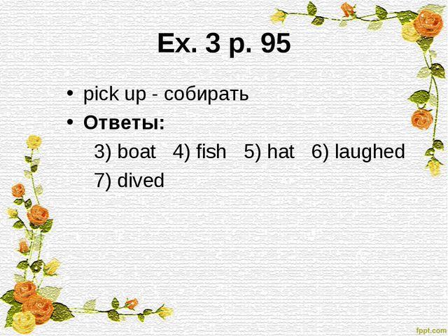 Ex. 3 p. 95 pick up - собирать Ответы: 3) boat 4) fish 5) hat 6) laughed 7) d...