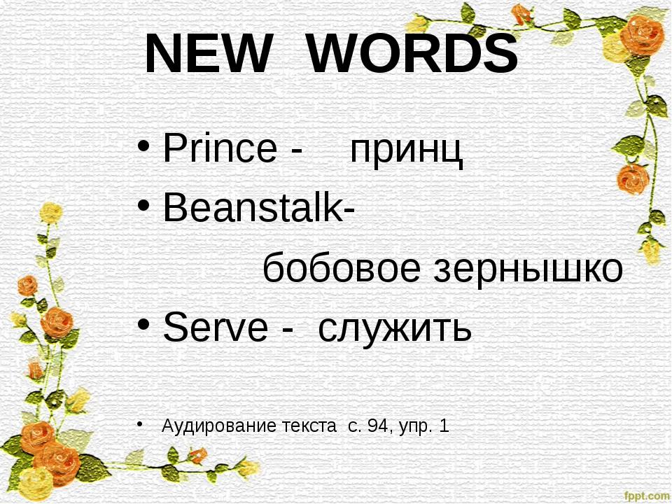 NEW WORDS Prince - принц Beanstalk- бобовое зернышко Serve - служить Аудирова...