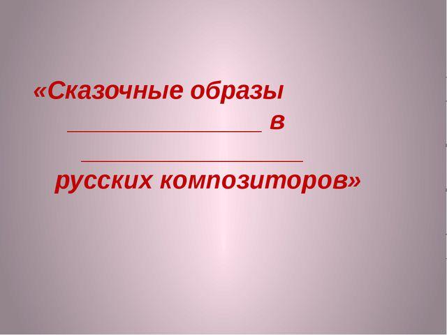 «Сказочные образы ______________ в ________________ русских композиторов»