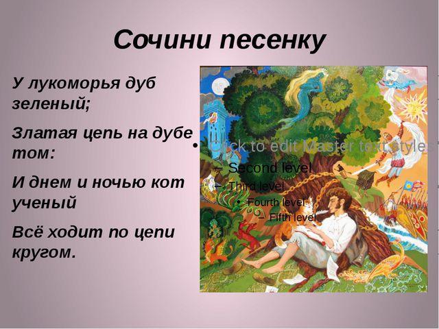 Сочини песенку У лукоморья дуб зеленый; Златая цепь на дубе том: И днем и ноч...