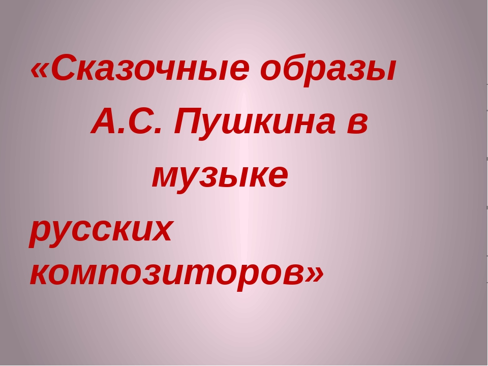 «Сказочные образы А.С. Пушкина в музыке русских композиторов»
