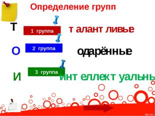 Определение групп 1 группа Т талантливые 3 группа И интеллектуальные 2 группа