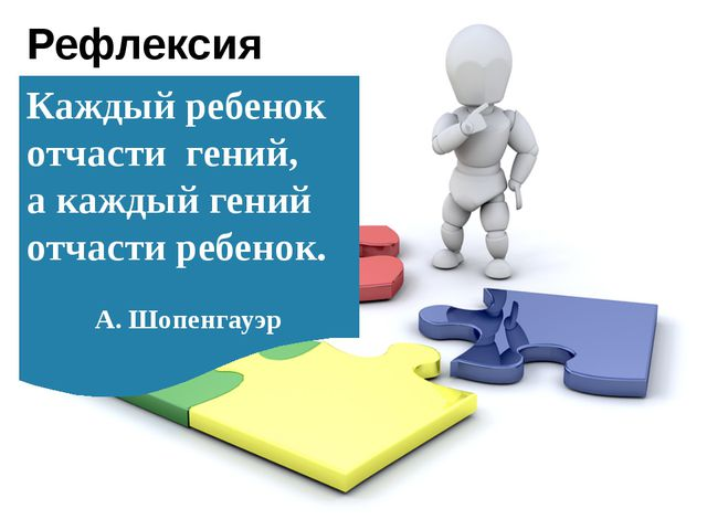 Рефлексия Каждый ребенок отчасти гений, а каждый гений отчасти ребенок. А. Шо...