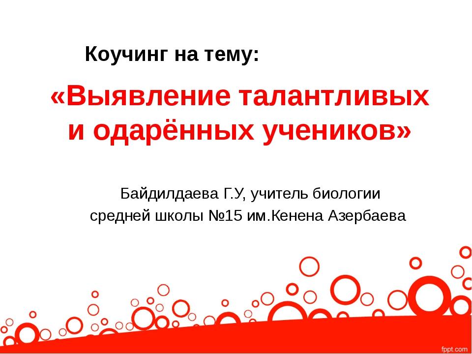 «Выявление талантливых и одарённых учеников» Байдилдаева Г.У, учитель биологи...