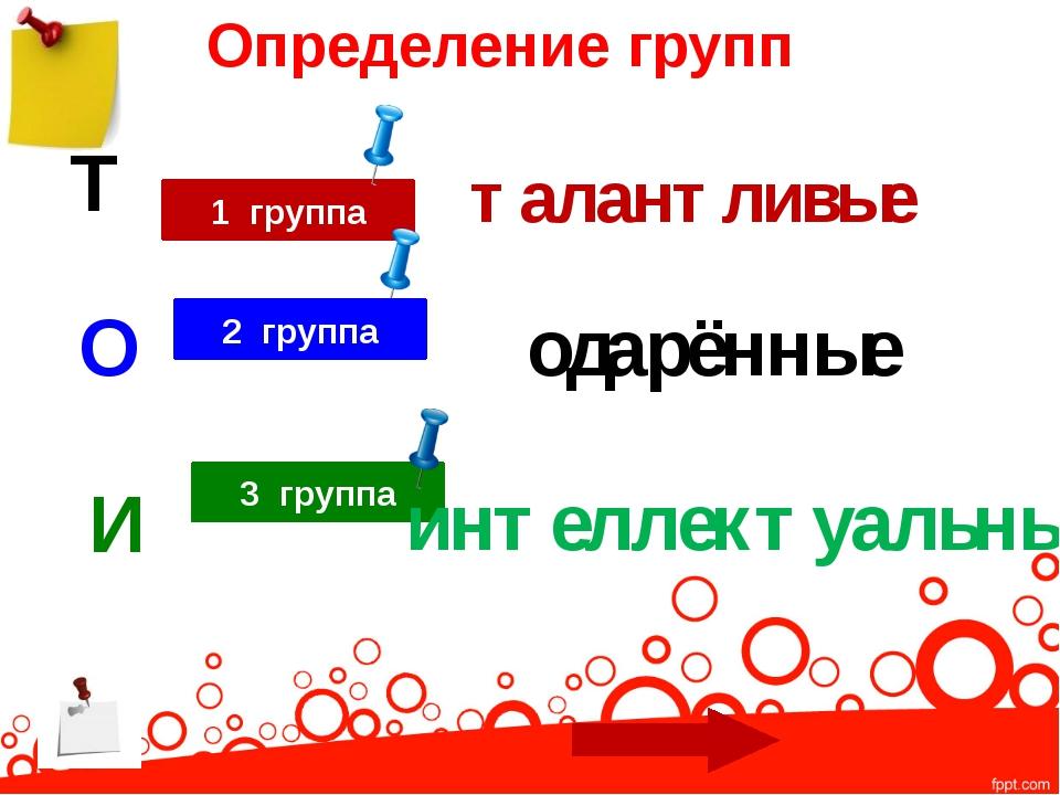 Определение групп 1 группа Т талантливые 3 группа И интеллектуальные 2 группа...