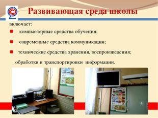 Развивающая среда школы включает: компьютерные средства обучения; современные