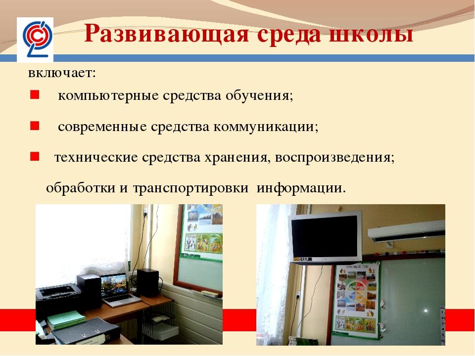 Развивающая среда школы включает: компьютерные средства обучения; современные...