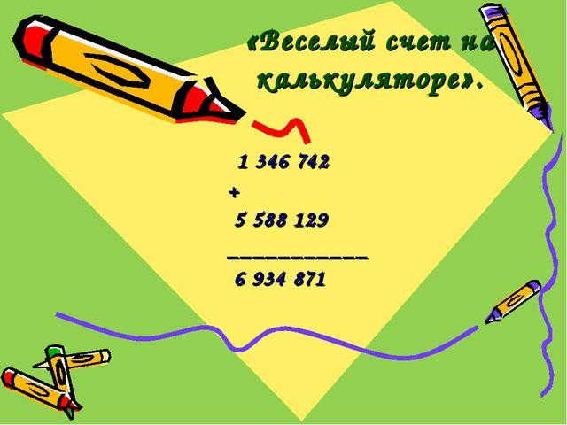 «Веселый счет на калькуляторе». 1 346 742 + 5 588 129 ___________ 6 934 871