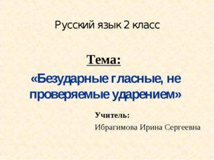 Русский язык 2 класс Тема: «Безударные гласные, не проверяемые ударением» Учи