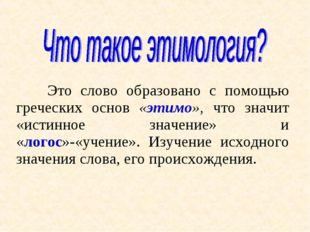 Это слово образовано с помощью греческих основ «этимо», что значит «истинное