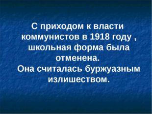 С приходом к власти коммунистов в 1918 году , школьная форма была отменена. О