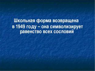 Школьная форма возвращена в 1949 году – она символизирует равенство всех сос