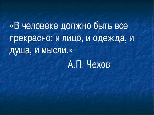 «В человеке должно быть все прекрасно: и лицо, и одежда, и душа, и мысли.» А....