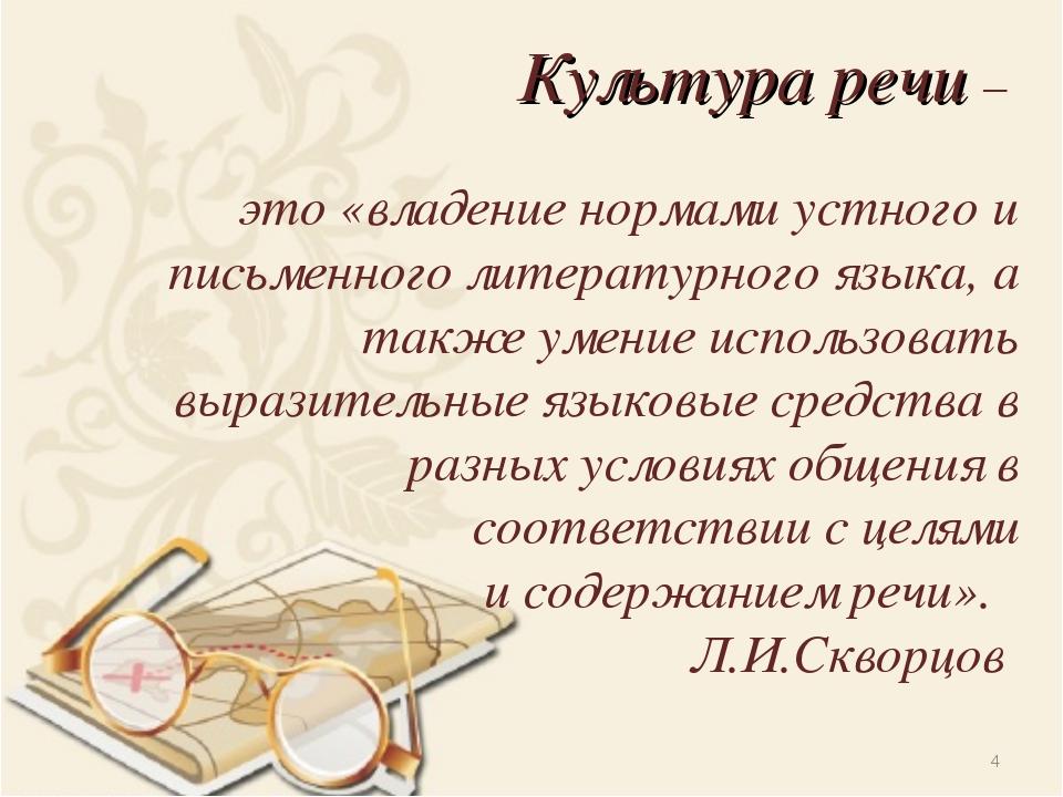 Культура речи – это «владение нормами устного и письменного литературного язы...