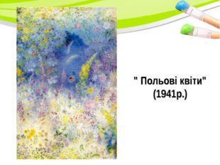""""""" Польові квіти"""" (1941р.)"""