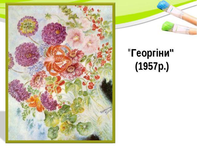 """""""Георгіни"""" (1957р.)"""