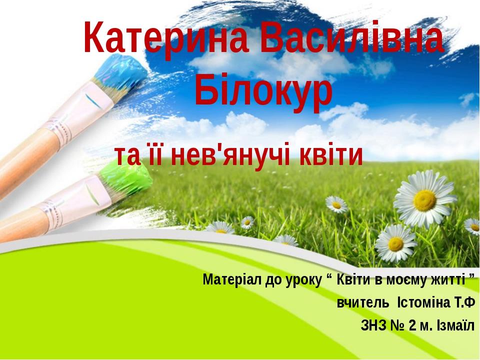 """Катерина Василівна Білокур та її нев'янучі квіти Матеріал до уроку """" Квіти в..."""