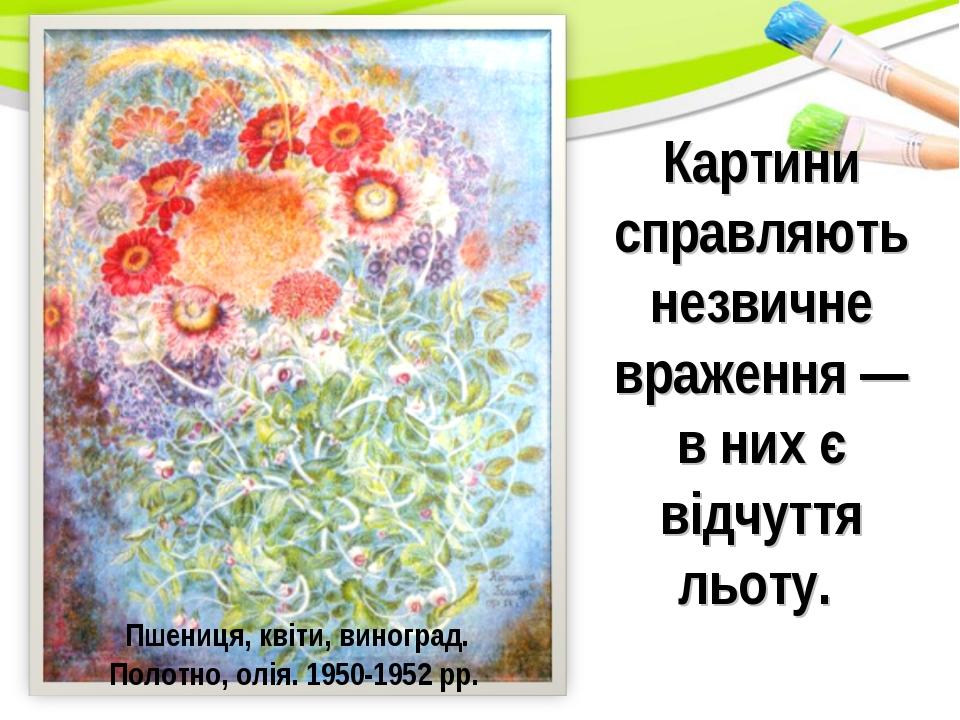 Картини справляють незвичне враження— в них є відчуття льоту. Пшениця, квіти...
