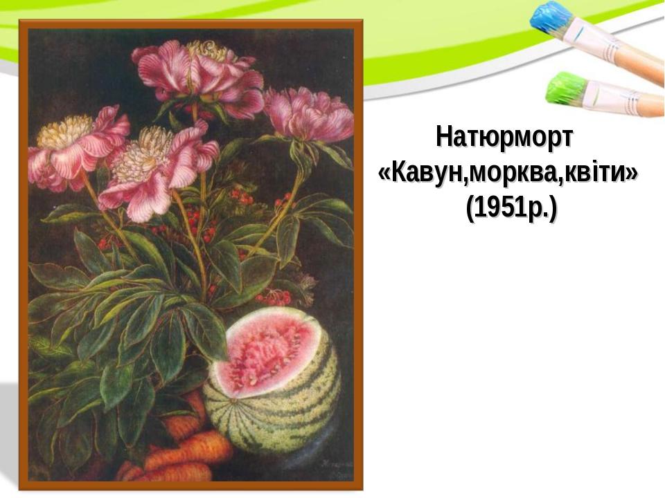Натюрморт «Кавун,морква,квіти» (1951р.)