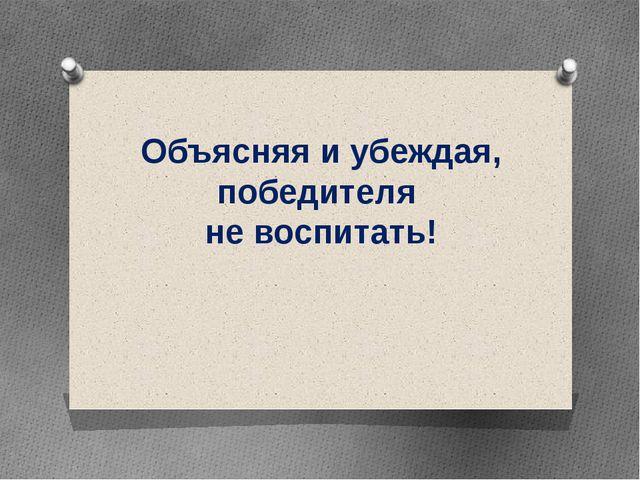 Объясняя и убеждая, победителя не воспитать!
