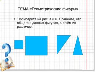 ТЕМА «Геометрические фигуры» 1. Посмотрите на рис. а и б. Сравните, что общег
