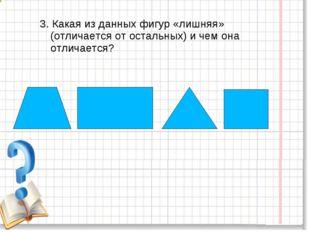 3. Какая из данных фигур «лишняя» (отличается от остальных) и чем она отличае