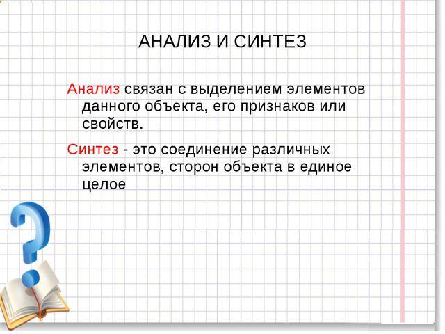 АНАЛИЗ И СИНТЕЗ Анализ связан с выделением элементов данного объекта, его при...