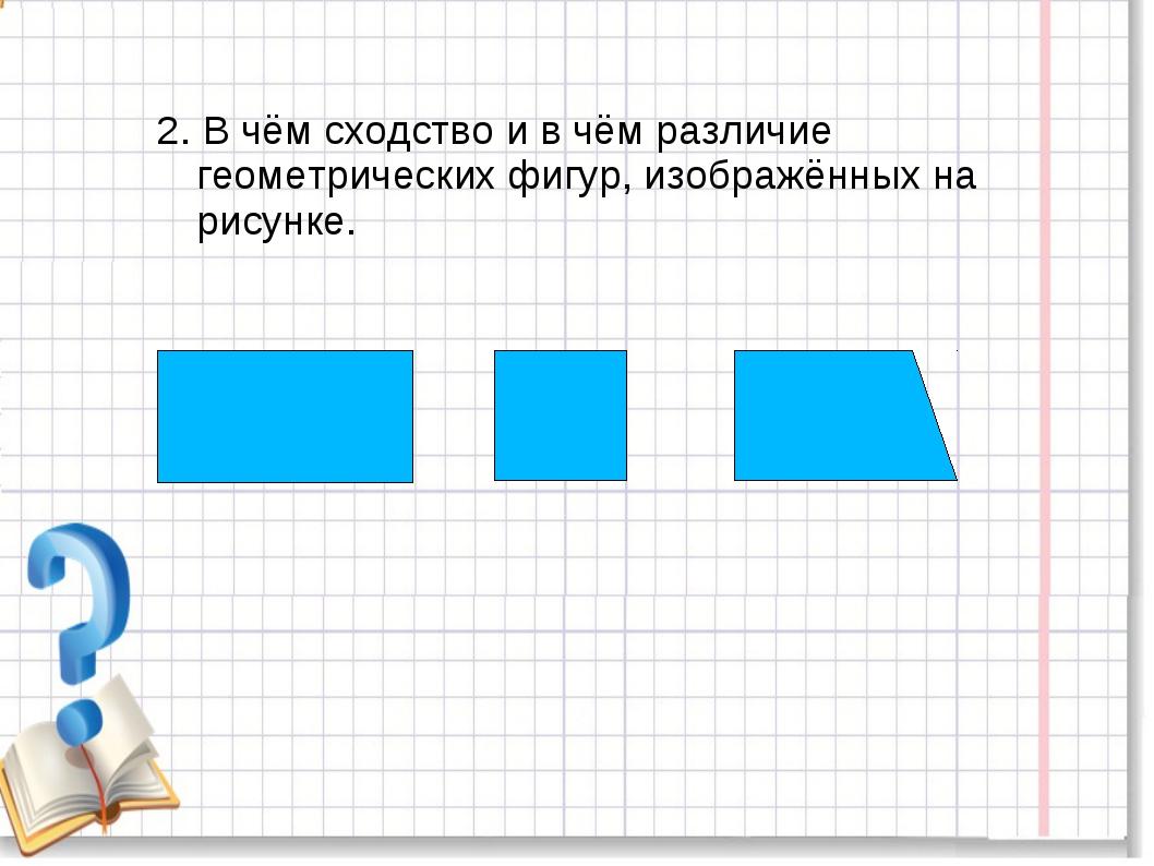 2. В чём сходство и в чём различие геометрических фигур, изображённых на рису...