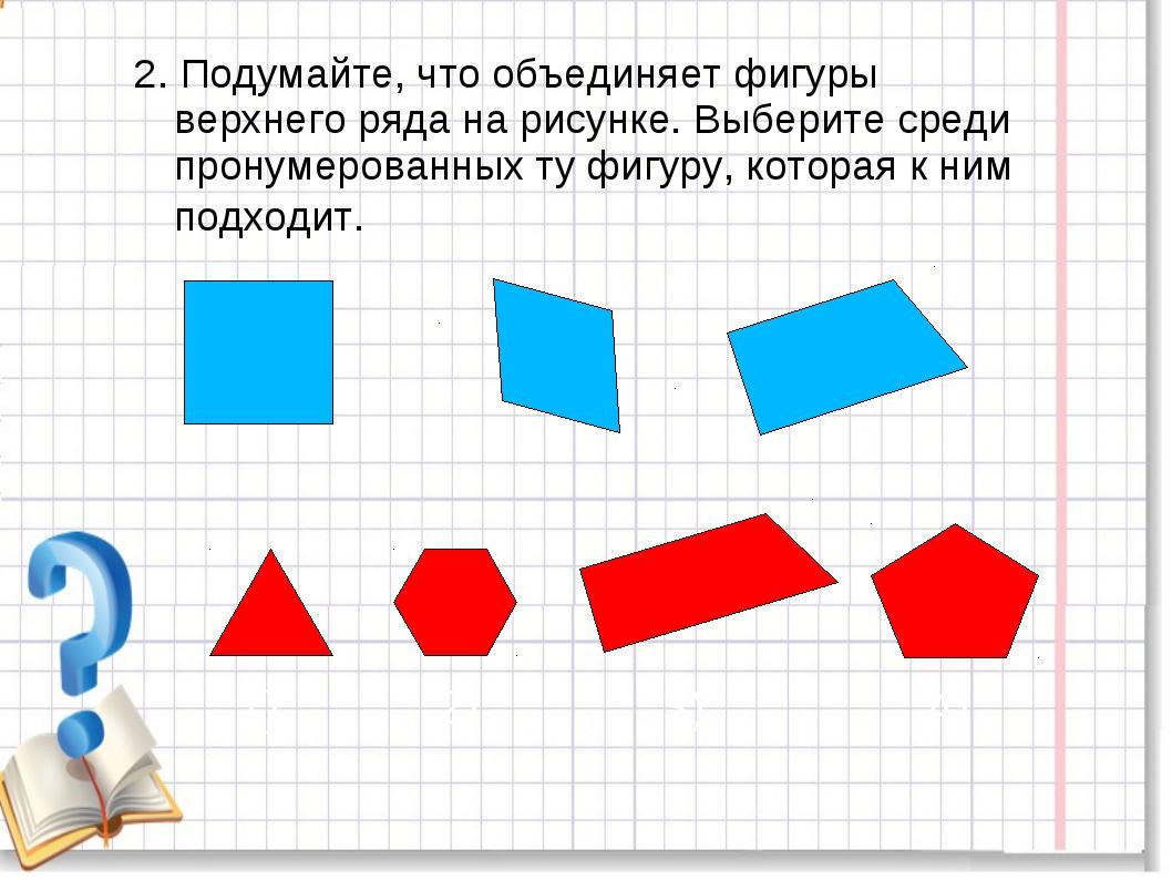 2. Подумайте, что объединяет фигуры верхнего ряда на рисунке. Выберите среди...