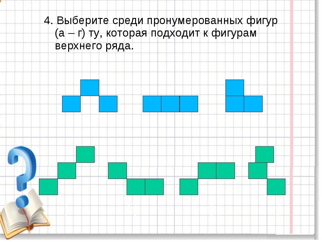 4. Выберите среди пронумерованных фигур (а – г) ту, которая подходит к фигура...