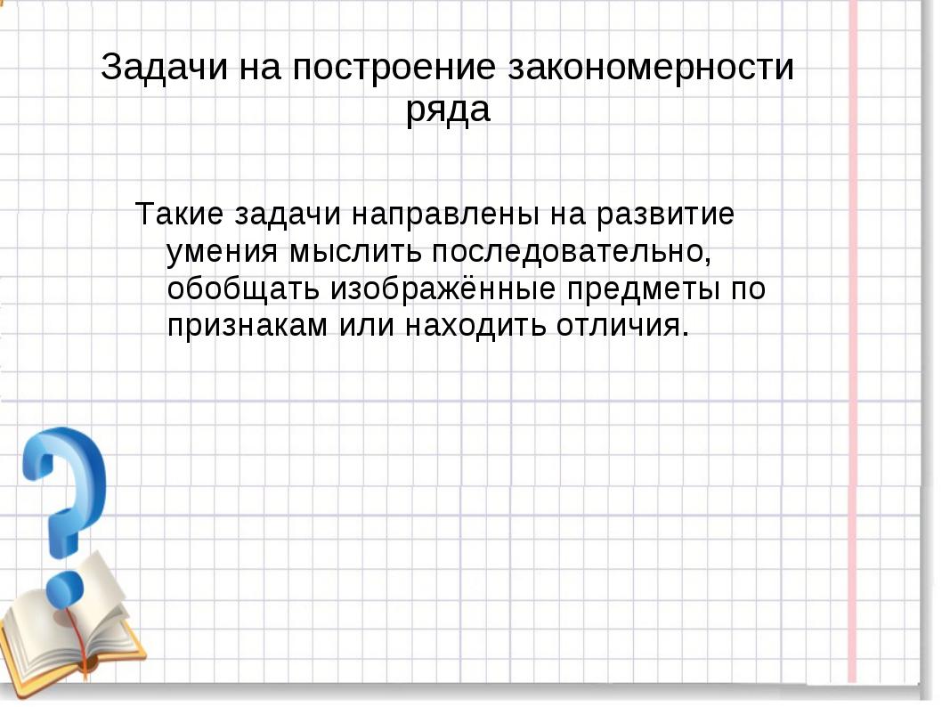 Задачи на построение закономерности ряда Такие задачи направлены на развитие...