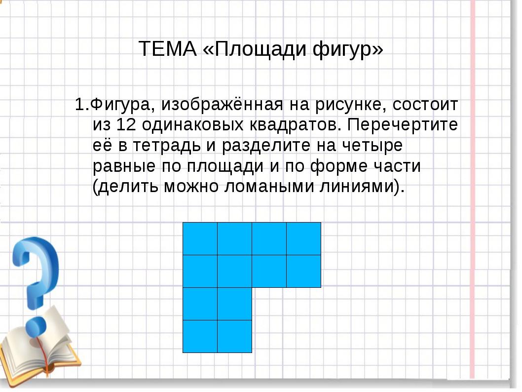 ТЕМА «Площади фигур» 1.Фигура, изображённая на рисунке, состоит из 12 одинако...