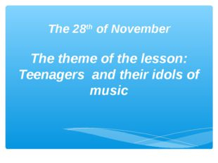 The 28th of November The theme of the lesson: Teenagers and their idols of m