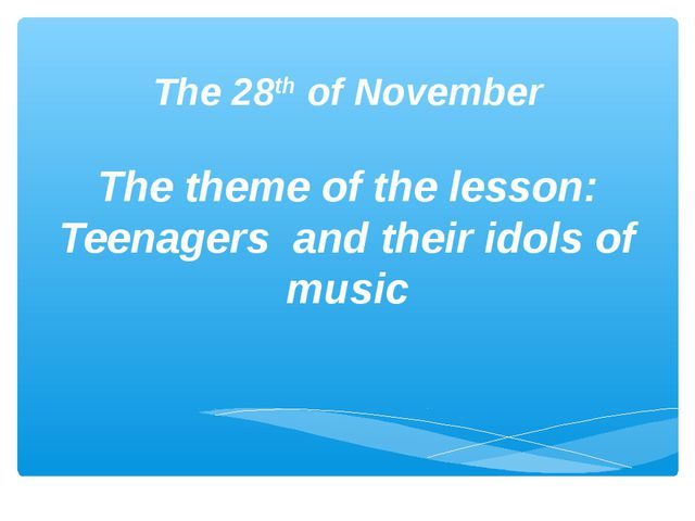 The 28th of November The theme of the lesson: Teenagers and their idols of m...