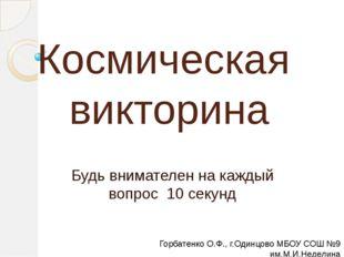 Космическая викторина Будь внимателен на каждый вопрос 10 секунд Горбатенко О