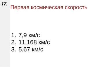 7,9 км/с 11,168 км/с 5,67 км/с 17. Первая космическая скорость Горбатенко О.Ф