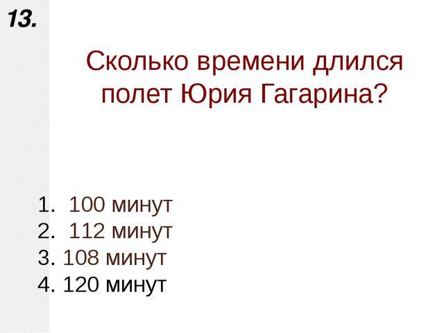100 минут 112 минут 108 минут 120 минут 13. Сколько времени длился полет Юри...
