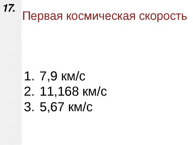 7,9 км/с 11,168 км/с 5,67 км/с 17. Первая космическая скорость Горбатенко О.Ф...